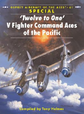 'Twelve to One' V Fighter Command Aces of the Pacific War By Holmes, Tony (COM)